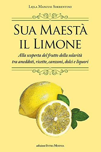 sua maestà il limone. suggestivo racconto di ricette, aneddoti, poesie, canzoni, dolci e liquori