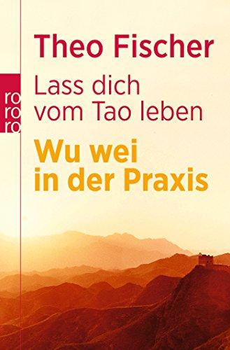 Lass dich vom Tao leben: Wu wei in der Praxis (Die Leben Des Tao)