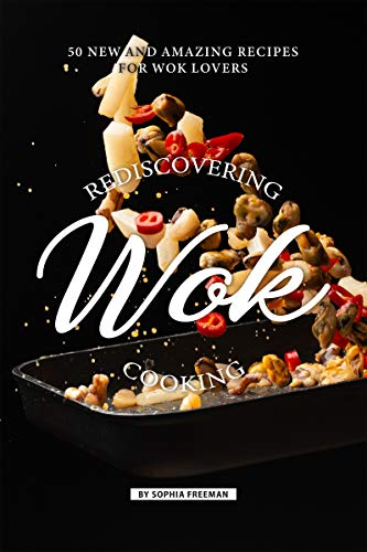 Rediscovering Wok Cooking: 50 New and Amazing Recipes for Wok Lovers (English Edition) -