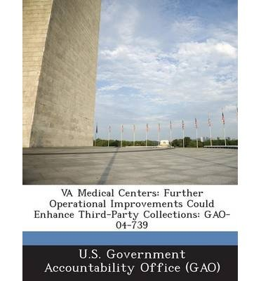 [ Va Medical Centers: Further Operational Improvements Could Enhance Third-Party Collections: Gao-04-739 U. S. Government Accountability Office (G ( Author ) ] { Paperback } 2013