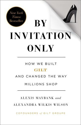 by-invitation-only-how-we-built-gilt-and-changed-the-way-millions-shop-by-maybank-alexis-wilkis-wils