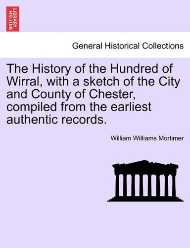 The History of the Hundred of Wirral, with a sketch of the City and County of Chester, compiled from the earliest authentic records.