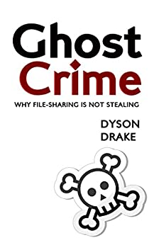 Ghost Crime: Why File Sharing is Not Stealing (English Edition) von [Drake, Dyson]