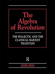 The Algebra of Revolution: The Dialectic and the Classical Marxist Tradition (Revolutionary Studies (Paperback))
