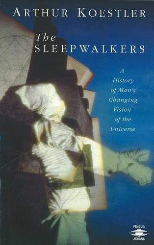 The Sleepwalkers: A History of Man's Changing Vision of the Universe (Arkana)