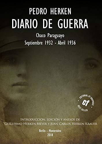 """""""DIARIO DE GUERRA"""" (1932-1936): Introducción, Edición y Anexos de Guillermo Alejandro Herken Meyer y Juan Carlos Herken Krauer"""