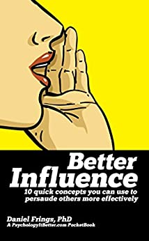 Better Influence: 10 quick concepts you can use to persuade others more effectively. by [Frings, Daniel]