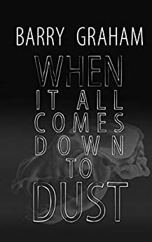 When It All Comes Down to Dust: A Novel of Murder, Sex and Love by [Graham, Barry, Graham, Dogo Barry]