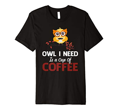 Owl I Need Is A Cup Of Coffee Cute ()