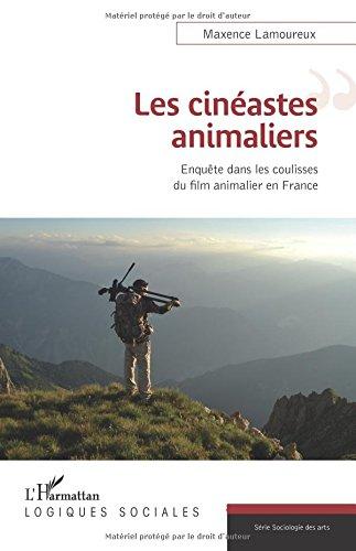 Les cinéastes animaliers: Enquête Dans Les Coulisses Du Film Animalier En France par Maxence Lamoureux