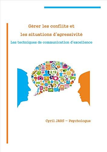 Gérer les conflits et les situations d'agressivité: Les techniques de communication d'excellence