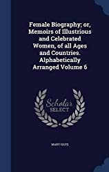 Female Biography; or, Memoirs of Illustrious and Celebrated Women, of all Ages and Countries. Alphabetically Arranged Volume 6 by Mary Hays (2015-08-21)