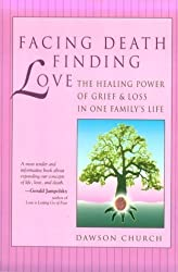 Facing Death, Finding Love: The Healing Power of Grief & Loss in One Family's Life by Dawson Church (1994-01-01)