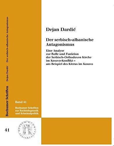 Der serbisch-albanische Antagonismus: Eine Analyse zur Rolle und Funktion der Serbisch-Orthodoxen Kirche im Kosovo-Konflikt - am Beispiel des Klerus ... zur Rechtsdogmatik und Kriminalpolitik)