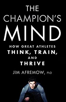 The Champion's Mind: How Great Athletes Think, Train, and Thrive by [Afremow, Jim]