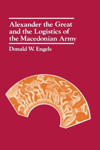 Alexander the Great and the Logistics of the Macedonian Army por Donald W. Engels
