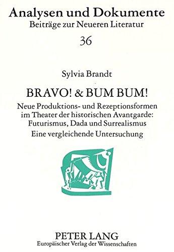 Bravo! & Bum Bum!: Neue Produktions- und Rezeptionsformen im Theater der historischen Avantgarde:- Futurismus, Dada und Surrealismus- Eine vergleichende Untersuchung (Analysen und Dokumente)