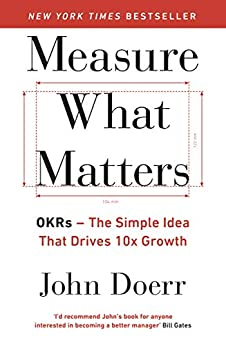Measure What Matters: OKRs: The Simple Idea that Drives 10x Growth by [Doerr, John]