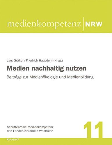 Medien nachhaltig nutzen: Beiträge zur Medienökologie und Medienbildung (Schriftenreihe Medienkompetenz des Landes Nordrhein-Westfalen 11)