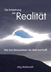 Die Entstehung der Realität: Wie das Bewusstsein die Welt erschafft von Jörg Starkmuth (2010) Gebundene Ausgabe
