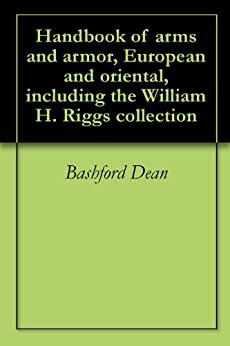 Handbook of arms and armor, European and oriental, including the William H. Riggs collection (English Edition) von [Dean, Bashford]