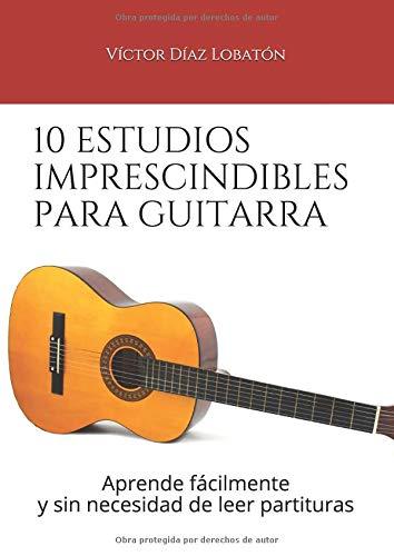 10 estudios imprescindibles para guitarra: Aprende fácilmente y sin necesidad de leer partituras por Victor Díaz Lobatón