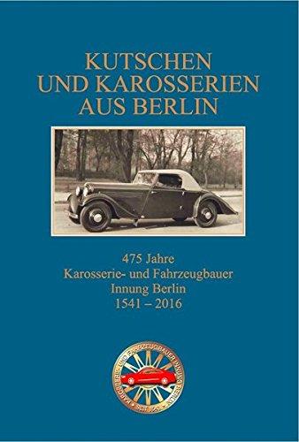 Kutschen und Karosserien aus Berlin, 475 Jahre Innung der Berliner Karosserie- und Fahrzeugbauer 1541 - 2016