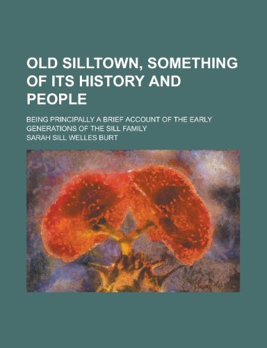 Old Silltown, Something of Its History and People; Being Principally a Brief Account of the Early Generations of the Sill Family