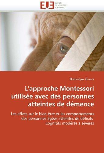 L'approche Montessori utilis?e avec des personnes atteintes de d?mence: Les effets sur le bien-?tre et les comportements des personnes ?g?es atteintes de d?ficits cognitifs mod?r?s ? s?v?res by Dominique Giroux (October 01,2010)