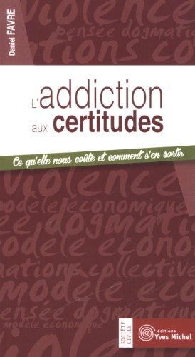 L'addiction aux certitudes : Ce qu'elle nous coûte et comment s'en sortir par Daniel Favre