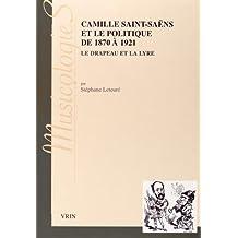 Camille Saint-Saens Et Le Politique de 1870 a 1921: Le Drapeau Et La Lyre (Musicologies)