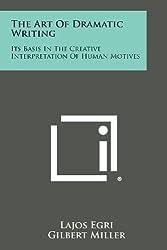 The Art of Dramatic Writing: Its Basis in the Creative Interpretation of Human Motives by Lajos Egri (2013-10-27)
