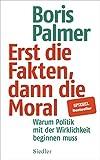 Erst die Fakten, dann die Moral!: Warum Politik mit der Wirklichkeit beginnen muss - Boris Palmer