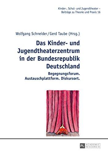 Das Kinder- und Jugendtheaterzentrum in der Bundesrepublik Deutschland: Begegnungsforum. Austauschplattform. Diskursort (Kinder-, Schul- und Jugendtheater - Beitraege zu Theorie und Praxis 16)