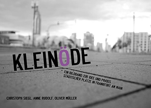 Kleinöde: Ein Bildband zur Idee und Praxis städtischer Plätze in Frankfurt am Main