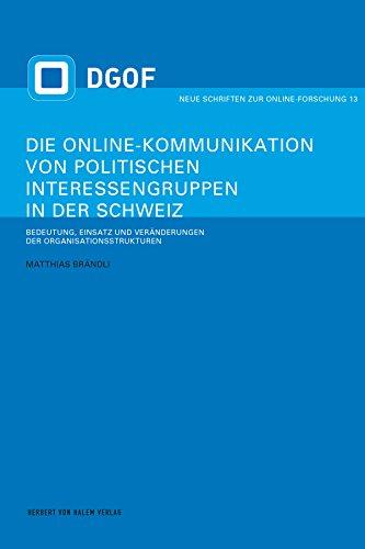 Die Online-Kommunikation von politischen Interessengruppen in der Schweiz: Bedeutung, Einsatz und Veränderungen der Organisationsstrukturen (Neue Schriften zur Online-Forschung 13)