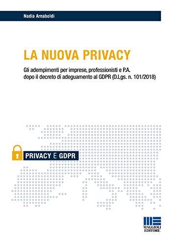 La nuova privacy. Gli adempimenti per imprese, professionisti e P.A. dopo il decreto di adeguamento al GDPR (D.Lgs. n. 101/2018) di Nadia Arnaboldi