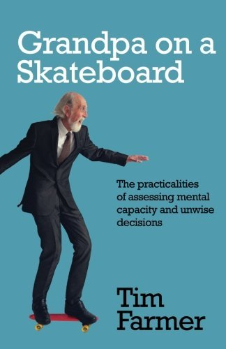 Grandpa on a Skateboard: The practicalities of assessing mental capacity and unwise decisions by Tim Farmer (2016-03-22) par Tim Farmer
