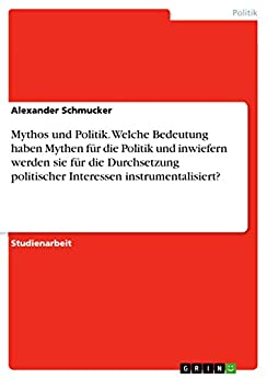 Mythos und Politik. Welche Bedeutung haben Mythen für die Politik und inwiefern werden sie für die Durchsetzung politischer Interessen instrumentalisiert?