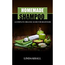 Homemade Shampoos: A Complete Organic Guide For Beginners (beauty products, body butter,shampoo making,organic body care) (English Edition)