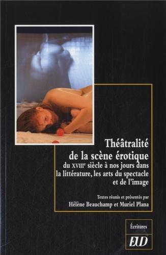 Théâtralité de la scène érotique : Du XVIIIe siècle à nos jours dans la littérature, les arts du spectacle et de l'image par Hélène Beauchamp