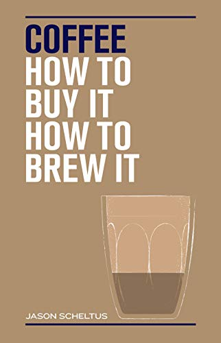 How to Make the Perfect Coffee: How to Buy It, How to Brew it