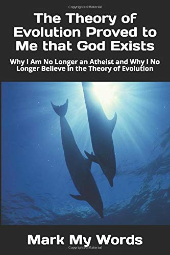 The Theory of Evolution Proved to Me that God Exists: Why I Am No Longer an Atheist and Why I No Longer Believe in the Theory of Evolution (Philosophy of Science, Band 3)
