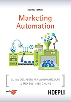 Marketing Automation: Guida completa per automatizzare il tuo business online di [Semoli, Alessio]