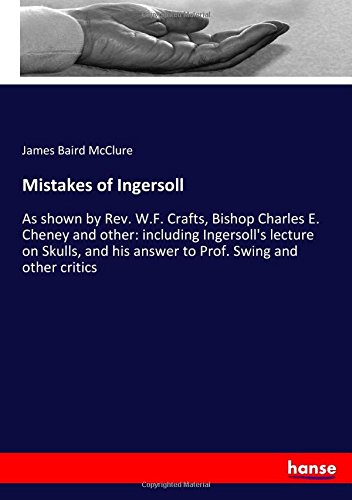 Mistakes of Ingersoll: As shown by Rev. W.F. Crafts, Bishop Charles E. Cheney and other: including Ingersoll's lecture on Skulls, and his answer to Prof. Swing and other critics