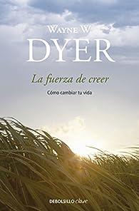 La fuerza de creer par  Wayne W. Dyer