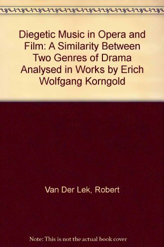 Diegetic Music in Opera and Film: A Similarity Between Two Genres of Drama Analysed in Works by Erich Wolfgang Korngold (1897-1957) by Robert Van Der Lek (1991-01-31)
