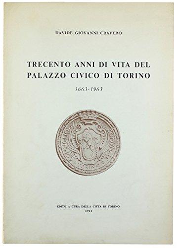 TRECENTO ANNI DI VITA DEL PALAZZO CIVICO DI TORINO. 1663-1963.