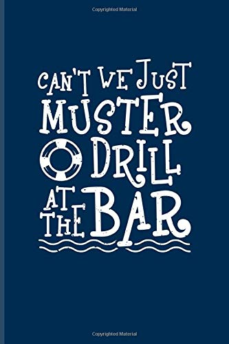 Can't We Just Muster Drill At The Bar: Funny Cruise Vacations Journal For Nautical, Luxury Yacht, Boat Captain, Sea, Cruises, Sailing & Ozean Fans - 6x9 - 100 Blank Lined Pages Muster Restaurant