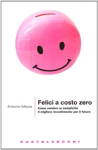 Felici a costo zero. Come rendere la semplicità il migliore investimento per il futuro